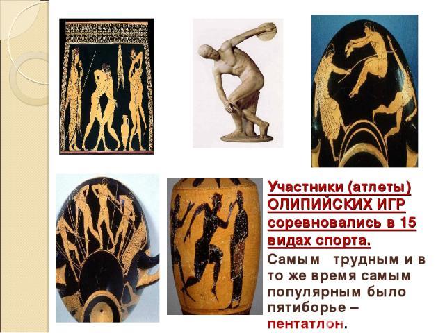 Участники (атлеты) ОЛИПИЙСКИХ ИГР соревновались в 15 видах спорта. Самым трудным и в то же время самым популярным было пятиборье – пентатлон.