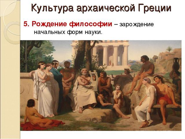 Культура архаической Греции 5. Рождение философии – зарождение начальных форм науки.