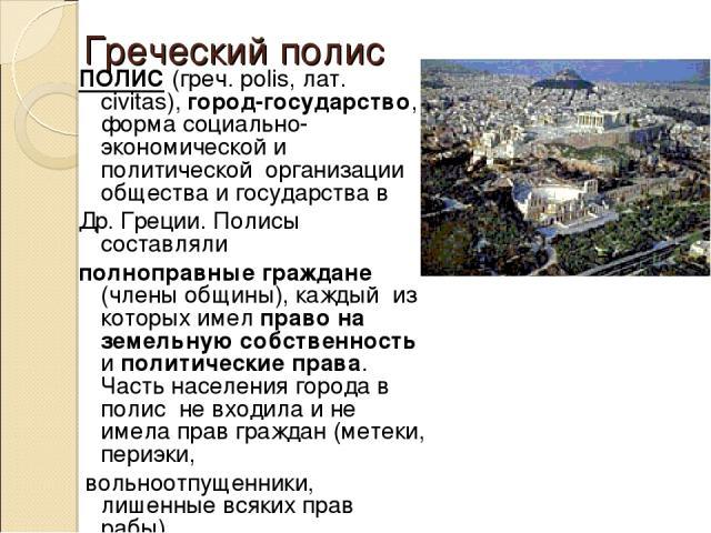 Греческий полис ПОЛИС (греч. polis, лат. сivitas), город-государство, форма социально-экономической и политической организации общества и государства в Др. Греции. Полисы составляли полноправные граждане (члены общины), каждый из которых имел право …