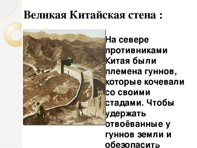 На севере противниками Китая были племена гуннов, которые кочевали со своими стадами. Чтобы удержать отвоёванные у гуннов земли и обезопасить торговые пути от их набегов, началось строительство Великой Китайской стены. Великая Китайская стена :