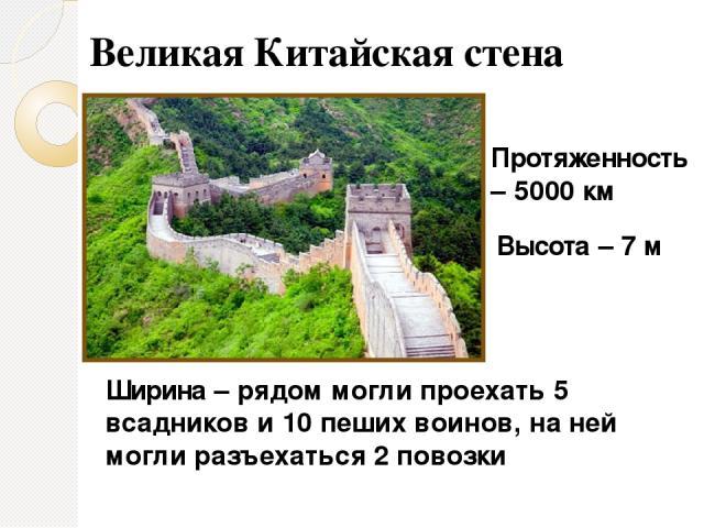 Протяженность – 5000 км Высота – 7 м Ширина – рядом могли проехать 5 всадников и 10 пеших воинов, на ней могли разъехаться 2 повозки Великая Китайская стена