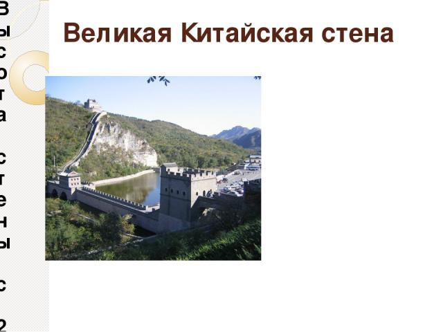 Высота стены с 2-3-х этажный дом. В стене есть смотровые щели и бойницы. Местами возвышались башни. Внизу башни жили охранявшие её воины, а в верхнем он несли службу. Великая Китайская стена