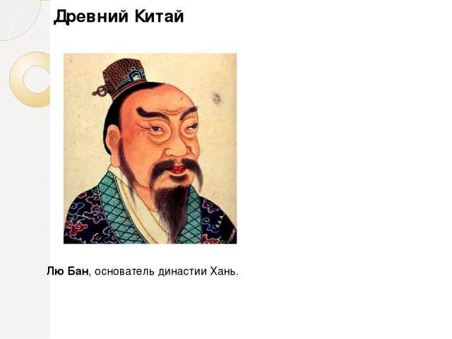 Империя Хань (202 – г. до н. э. – 220 г.) – Лю Бан (Гао-цзу) – начало династии. Смягчение зако-нодательства. Это время консолидации древнекитайской народности. Древний Китай ЛюБан, основатель династии Хань.
