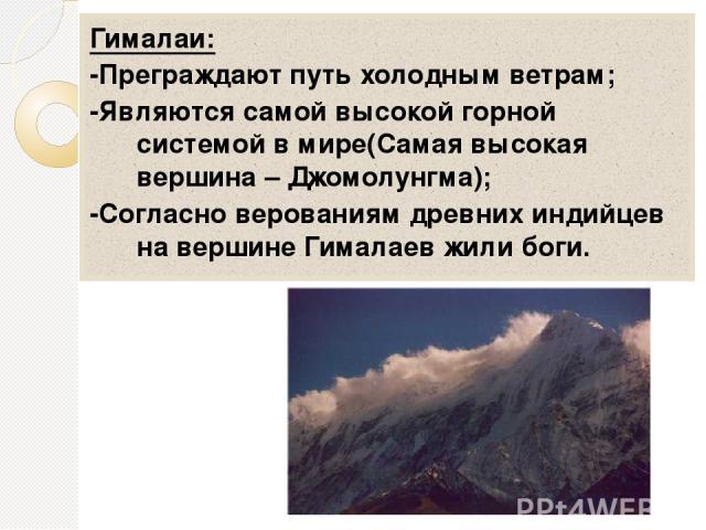 Гималаи: -Преграждают путь холодным ветрам; -Являются самой высокой горной системой в мире(Самая высокая вершина – Джомолунгма); -Согласно верованиям древних индийцев на вершине Гималаев жили боги.