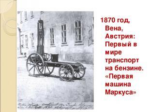 1870 год, Вена, Австрия: Первый в мире транспорт на бензине. «Первая машина Марк