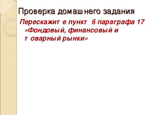 Проверка домашнего задания Перескажите пункт 6 параграфа 17 «Фондовый, финансовый и товарный рынки»