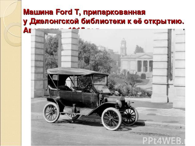 Машина Ford T, припаркованная уДжелонгскойбиблиотеки к её открытию. Австралия, 1915 год.