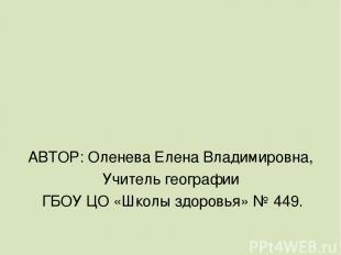 АВТОР: Оленева Елена Владимировна, Учитель географии ГБОУ ЦО «Школы здоровья» №