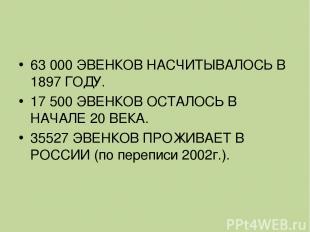 63 000 ЭВЕНКОВ НАСЧИТЫВАЛОСЬ В 1897 ГОДУ. 17 500 ЭВЕНКОВ ОСТАЛОСЬ В НАЧАЛЕ 20 В