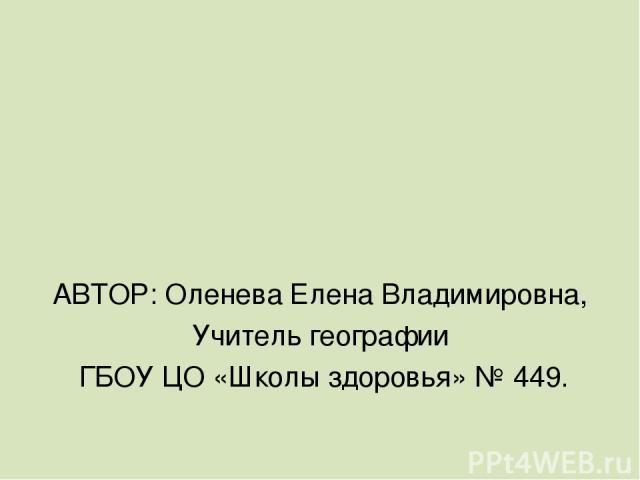 АВТОР: Оленева Елена Владимировна, Учитель географии ГБОУ ЦО «Школы здоровья» № 449.
