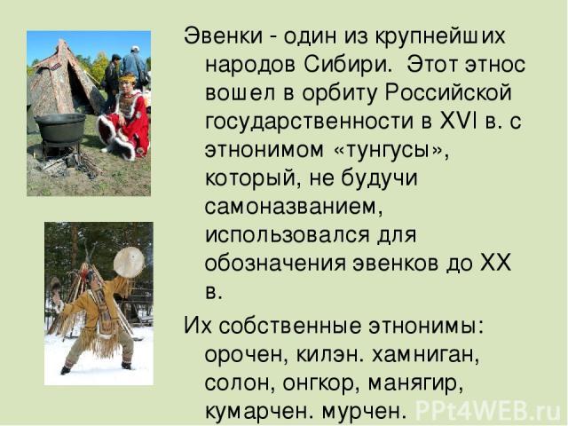 ЭВЕНКИ- Эвенки - один из крупнейших народов Сибири. Этот этнос вошел в орбиту Российской государственности в XVI в. с этнонимом «тунгусы», который, не будучи самоназванием, использовался для обозначения эвенков до XX в. Их собственные этнонимы: оро…