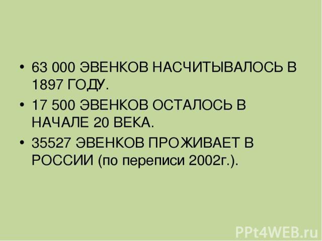 63 000 ЭВЕНКОВ НАСЧИТЫВАЛОСЬ В 1897 ГОДУ. 17 500 ЭВЕНКОВ ОСТАЛОСЬ В НАЧАЛЕ 20 ВЕКА. 35527 ЭВЕНКОВ ПРОЖИВАЕТ В РОССИИ (по переписи 2002г.).