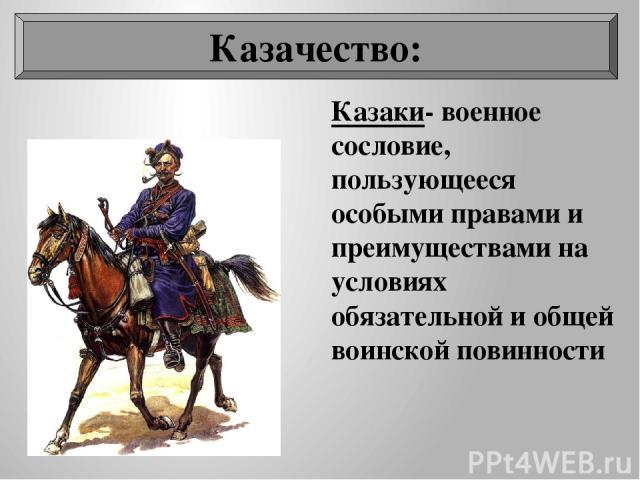 Казаки- военное сословие, пользующееся особыми правами и преимуществами на условиях обязательной и общей воинской повинности Казачество: