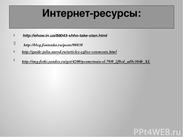http://ehow.in.ua/88043-shho-take-stan.html http://blog.fontanka.ru/posts/90838 http://guide-julia.narod.ru/articles-eglise-vetements.html http://img-fotki.yandex.ru/get/4200/posmetnaia-el.79/0_2f8cd_ad9c304b_XL Интернет-ресурсы: