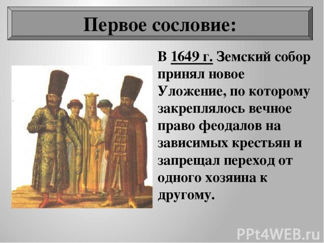 В 1649 г. Земский собор принял новое Уложение, по которому закреплялось вечное право феодалов на зависимых крестьян и запрещал переход от одного хозяина к другому. Первое сословие: