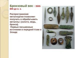 Бронзовый век - 3500-800 до н. э. Распространение металлургии позволяет получать