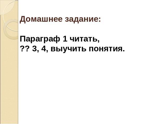 Домашнее задание: Параграф 1 читать, ?? 3, 4, выучить понятия.