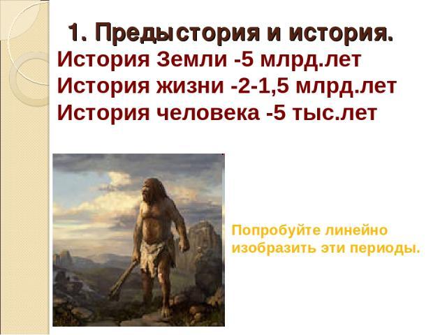 История Земли -5 млрд.лет История жизни -2-1,5 млрд.лет История человека -5 тыс.лет Попробуйте линейно изобразить эти периоды. 1. Предыстория и история.