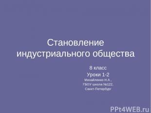 Становление индустриального общества 8 класс Уроки 1-2 Михайленко Н.А., ГБОУ шко