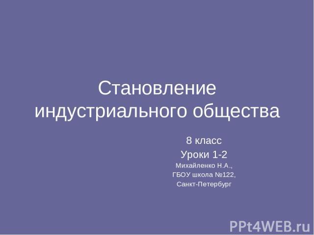 Становление индустриального общества 8 класс Уроки 1-2 Михайленко Н.А., ГБОУ школа №122, Санкт-Петербург