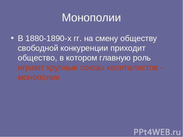 Монополии В 1880-1890-х гг. на смену обществу свободной конкуренции приходит общество, в котором главную роль играют крупные союзы капиталистов - монополии