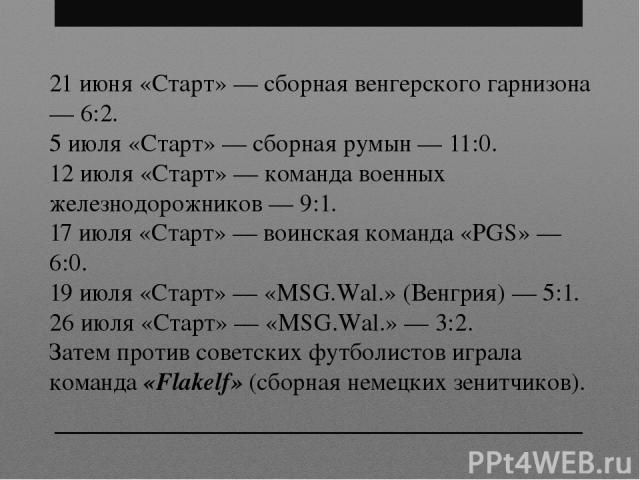 21 июня «Старт» — сборная венгерского гарнизона — 6:2. 5 июля «Старт» — сборная румын — 11:0. 12 июля «Старт» — команда военных железнодорожников — 9:1. 17 июля «Старт» — воинская команда «PGS» — 6:0. 19 июля «Старт» — «MSG.Wal.» (Венгрия) — 5:1. 26…