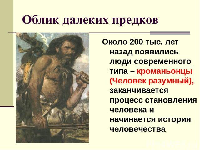 Облик далеких предков Около 200 тыс. лет назад появились люди современного типа – кроманьонцы (Человек разумный), заканчивается процесс становления человека и начинается история человечества
