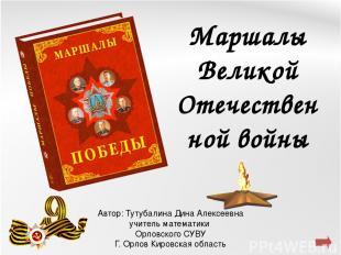 Маршалы Великой Отечественной войны Автор: Тутубалина Дина Алексеевна учитель ма