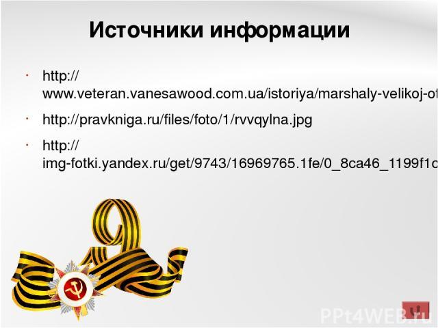 Источники информации http://www.veteran.vanesawood.com.ua/istoriya/marshaly-velikoj-otechestvennoj-vojny.html http://pravkniga.ru/files/foto/1/rvvqylna.jpg http://img-fotki.yandex.ru/get/9743/16969765.1fe/0_8ca46_1199f1c2_orig.png