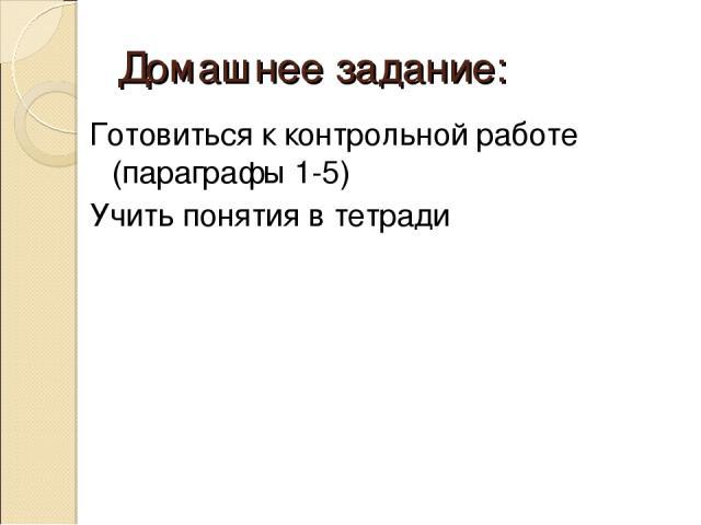 Домашнее задание: Готовиться к контрольной работе (параграфы 1-5) Учить понятия в тетради