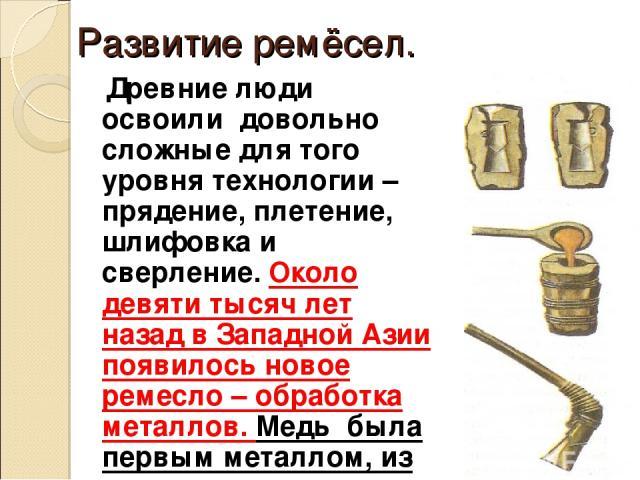 Развитие ремёсел. Древние люди освоили довольно сложные для того уровня технологии – прядение, плетение, шлифовка и сверление. Около девяти тысяч лет назад в Западной Азии появилось новое ремесло – обработка металлов. Медь была первым металлом, из к…
