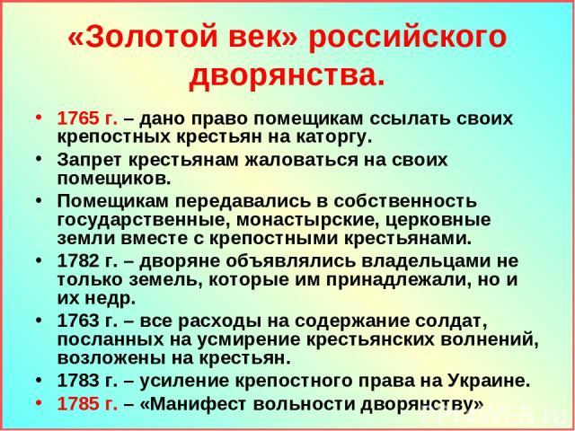 «Золотой век» российского дворянства. 1765 г. – дано право помещикам ссылать своих крепостных крестьян на каторгу. Запрет крестьянам жаловаться на своих помещиков. Помещикам передавались в собственность государственные, монастырские, церковные земли…
