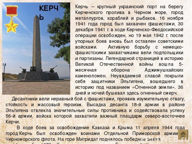 Керчь – крупный украинский порт на берегу Керченского пролива в Черном море, город металлургов, кораблей и рыбаков. 16 ноября 1941 года город был захвачен фашистами, 30 декабря 1941 г. в ходе Керченско-Феодосийской операции освобожден, но 19 мая 194…