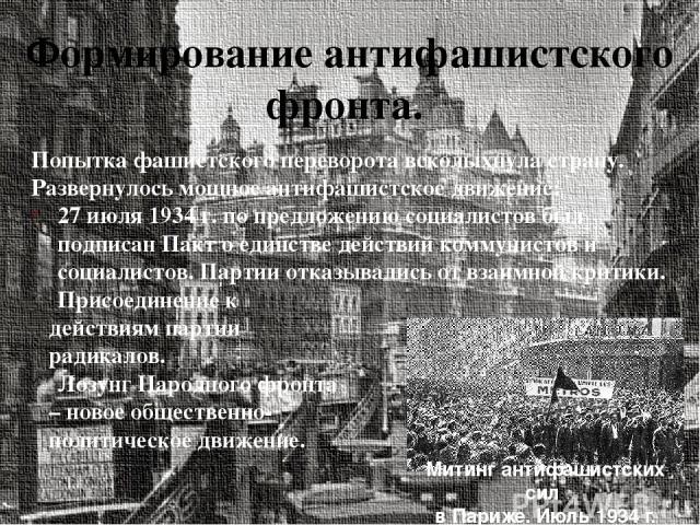 Формирование антифашистского фронта. Попытка фашистского переворота всколыхнула страну. Развернулось мощное антифашистское движение: 27 июля 1934 г. по предложению социалистов был подписан Пакт о единстве действий коммунистов и социалистов. Партии о…