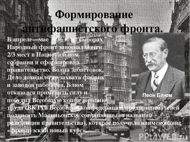 Формирование антифашистского фронта. В апреле—мае 1936 г. на выборах Народный фронт завоевал почти 2/3 мест в Национальном собрании и сформировал правительство. Волна забастовок. Дело доходило до захвата фабрик и заводов рабочими. Блюм отказался при…