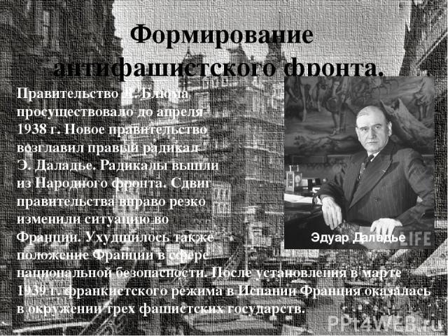 Формирование антифашистского фронта. Правительство Л. Блюма просуществовало до апреля 1938 г. Новое правительство возглавил правый радикал Э. Даладье. Радикалы вышли из Народного фронта. Сдвиг правительства вправо резко изменили ситуацию во Франции.…