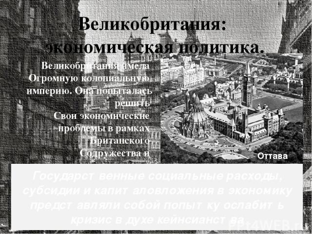Великобритания: экономическая политика. сплотить империю, расширяя взаимную торговлю. В 1932 г. в Оттаве состоялась имперская экономическая конференция. В 1938 г. половина британского экспорта направлялась в имперскую зону. Великобритания имела Огро…