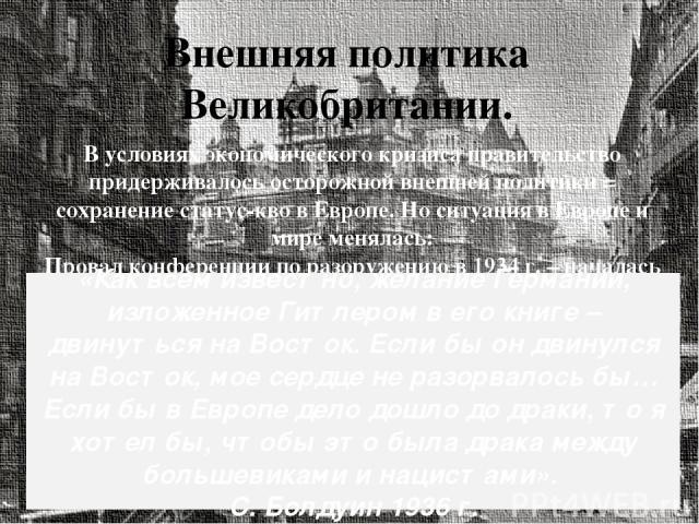 Внешняя политика Великобритании. В условиях экономического кризиса правительство придерживалось осторожной внешней политики = сохранение статус-кво в Европе. Но ситуация в Европе и мире менялась: Провал конференции по разоружению в 1934 г. – началас…