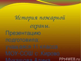История пожарной охраны. Презентацию подготовила: учащаяся 11 класса МОУ-СОШ с .