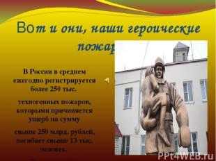 Вот и они, наши героические пожарные В России в среднем ежегодно регистрируется