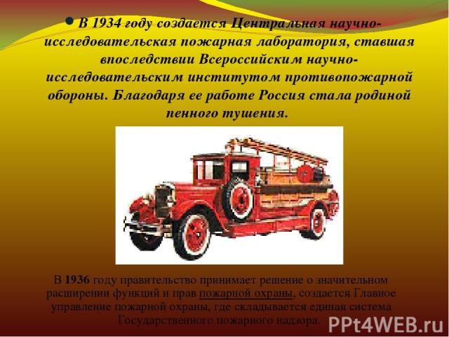 В 1934 году создается Центральная научно-исследовательская пожарная лаборатория, ставшая впоследствии Всероссийским научно-исследовательским институтом противопожарной обороны. Благодаря ее работе Россия стала родиной пенного тушения. В 1936 году пр…