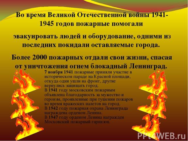 Во время Великой Отечественной войны 1941-1945 годов пожарные помогали эвакуировать людей и оборудование, одними из последних покидали оставляемые города. Более 2000 пожарных отдали свои жизни, спасая от уничтожения огнем блокадный Ленинград. 7 нояб…