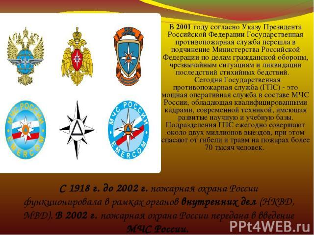C 1918 г. до 2002 г. пожарная охрана России функционировала в рамках органов внутренних дел (НКВД, МВД). В 2002 г. пожарная охрана России передана в введение МЧС России. В 2001 году согласно Указу Президента Российской Федерации Государственная прот…