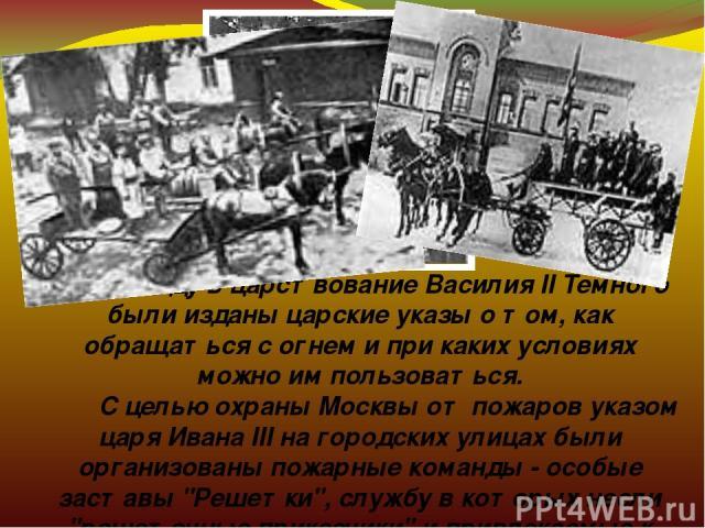В 1434 году в царствование Василия II Темного были изданы царские указы о том, как обращаться с огнем и при каких условиях можно им пользоваться.  С целью охраны Москвы от пожаров указом царя Ивана III на городских улицах были организованы по…