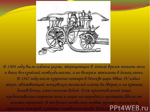В 1504 году были изданы указы, запрещающие в летнее время топить печи и бани без крайней необходимости, а по вечерам зажигать в домах огонь.  В 1547 году после крупного пожара в Москве царь Иван IV издал закон, обязывающий московских жителей …