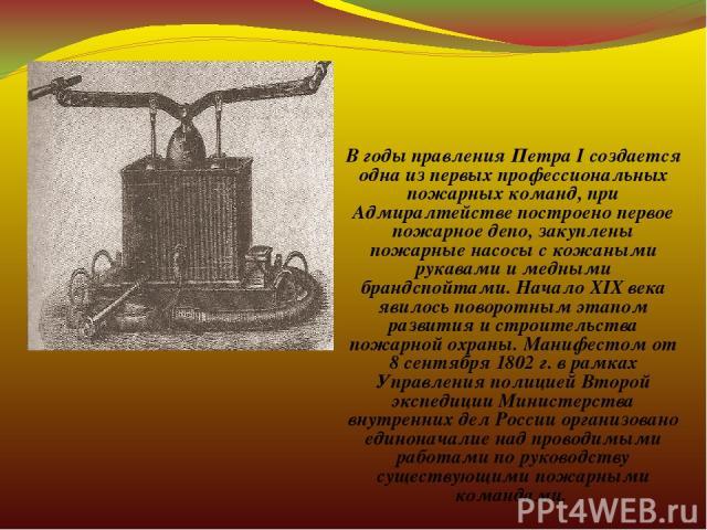 В годы правления Петра I создается одна из первых профессиональных пожарных команд, при Адмиралтействе построено первое пожарное депо, закуплены пожарные насосы с кожаными рукавами и медными брандспойтами. Начало ХIХ века явилось поворотным этапом р…