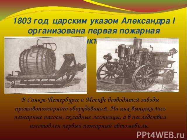 1803 год царским указом Александра I организована первая пожарная команда в Санкт-Петербурге. В Санкт-Петербурге и Москве возводятся заводы противопожарного оборудования. На них выпускались пожарные насосы, складные лестницы, а в последствии изгото…