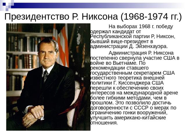 Президентство Р. Никсона (1968-1974 гг.) На выборах 1968 г. победу одержал кандидат от Республиканской партии Р, Никсон, бывший вице-президент в администрации Д. Эйзенхауэра. Администрация Р. Никсона постепенно свернула участие США в войне во Вьетна…
