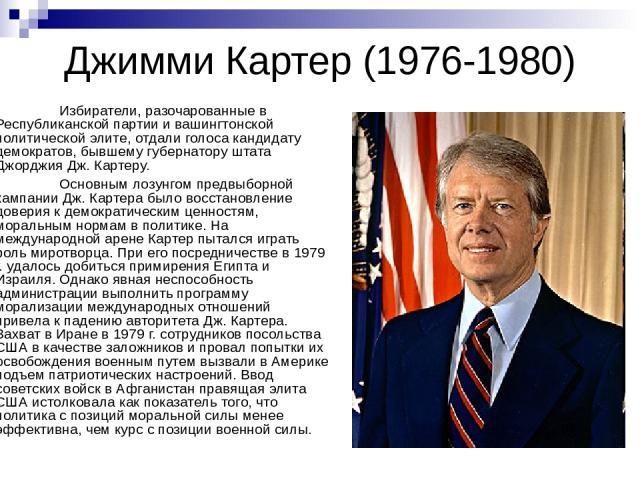 Джимми Картер (1976-1980) Избиратели, разочарованные в Республиканской партии и вашингтонской политической элите, отдали голоса кандидату демократов, бывшему губернатору штата Джорджия Дж. Картеру. Основным лозунгом предвыборной кампании Дж. Картера…