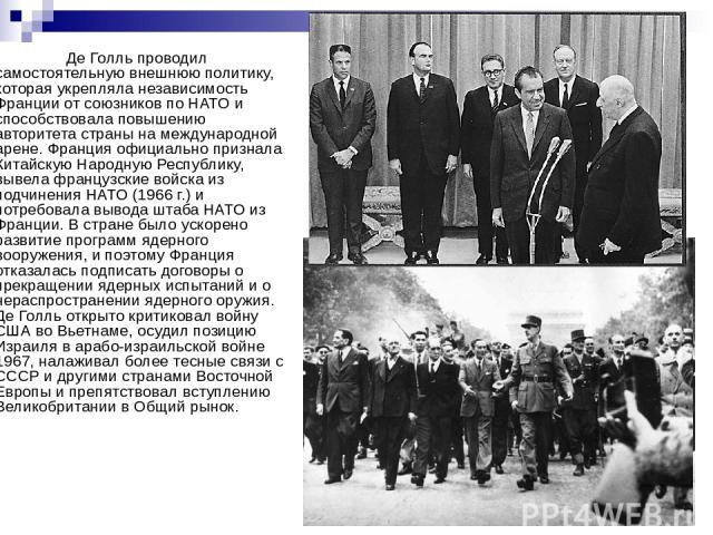 Де Голль проводил самостоятельную внешнюю политику, которая укрепляла независимость Франции от союзников по НАТО и способствовала повышению авторитета страны на международной арене. Франция официально признала Китайскую Народную Республику, вывела ф…